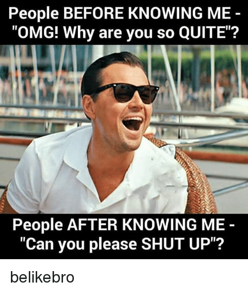 """Omg Why: People BEFORE KNOWING ME  """"OMG! Why are you so QUITE""""?  People AFTER KNOWING ME  """"Can you please SHUT UP""""? belikebro"""