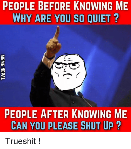 Please Shut Up: PEOPLE BEFORE KNOWING ME  WHY ARE YOU SO QUIET  TO  PEOPLE AFTER KNOWING ME  CAN YOU PLEASE SHUT UP Trueshit !
