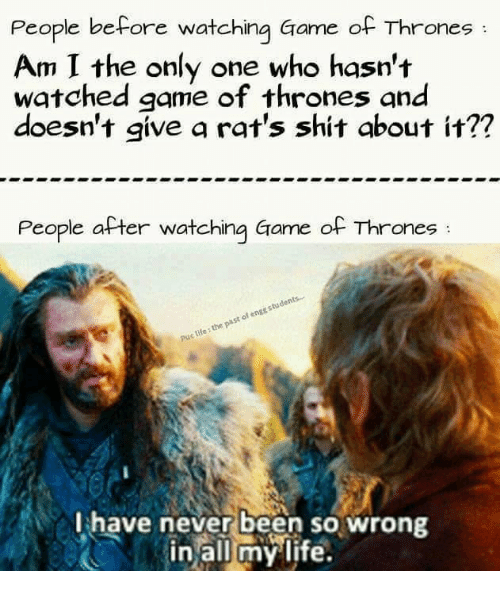 Life, Memes, and Game: People before watching Game of Thrones  Am I the only one who hasn't  watched game of thrones and  doesn't give a rat's shit about it??  People after watching Game of Thrones  students....  engg of past life the Puc I have never been so wrong  in all my life.