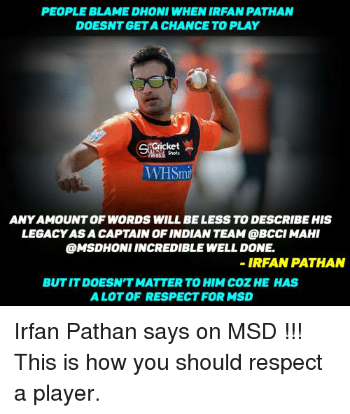 Memes, Legacy, and Irfan Pathan: PEOPLE BLAME DHONI WHEN IRFAN PATHAN  DOESNTGETA CHANCE TO PLAY  Shots  TM935  WHSmi  ANYAMOUNT OF WORDS WILL BE LESS TO DESCRIBE HIS  LEGACY ASA CAPTAIN OF INDIANTEAM @BCCIMAHI  @MSDHONI INCREDIBLE WELL DONE  IRFAN PATHAN  BUT IT DOESN'T MATTER TO HIM COZHE HAS  A LOT OF RESPECT FOR MSD Irfan Pathan says on MSD !!! This is how you should respect a player.