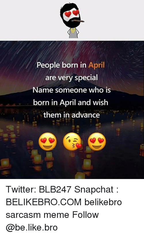 Be Like, Meme, and Memes: People born in April  are very special  Name someone who is  born in April and wish  them in advance Twitter: BLB247 Snapchat : BELIKEBRO.COM belikebro sarcasm meme Follow @be.like.bro