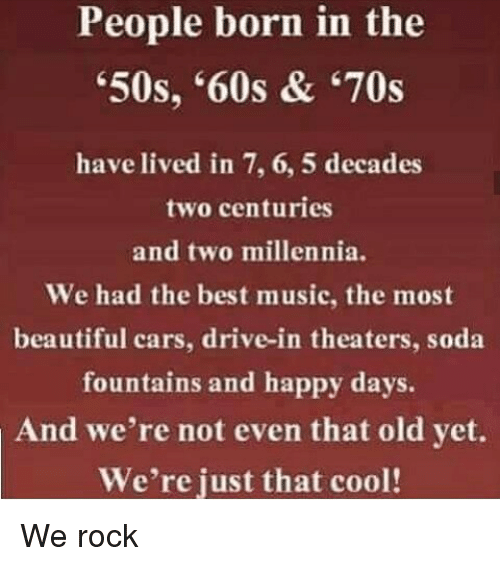 Memes, Music, and Soda: People born in the  '50s, '60s & '70s  have lived in 7, 6, 5 decades  two centuries  and two millennia.  We had the best music, the most  beautiful cars, drive-in theaters, soda  fountains and happy days.  And we're not even that old yet.  We're just that cool! We rock