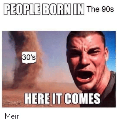 the 90s: PEOPLE BORN IN The 90s  30's  HERE IT COMES Meirl