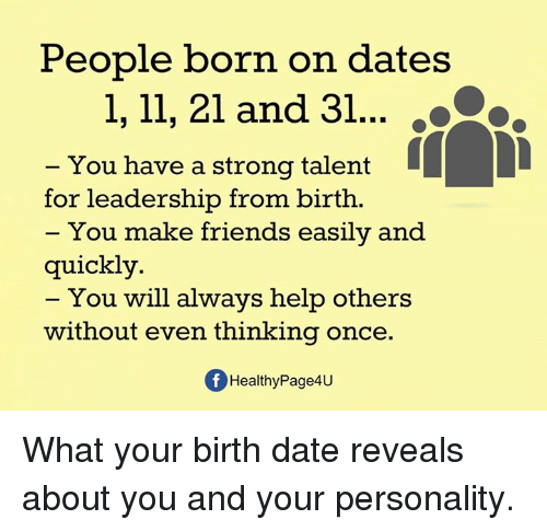 dates: People born on dates  1, 11, 21 and 31  ..Co.  You have a strong talent  for leadership from birth.  You make friends easily and  quickly.  You will always help others  without even thinking once  Of HealthyPage4u What your birth date reveals about you and your personality.