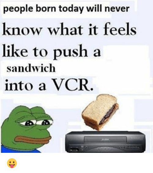 Funny, Today, and Never: people born today will never  know what it feels  like to push a  sandwich  into a VCR. 😛