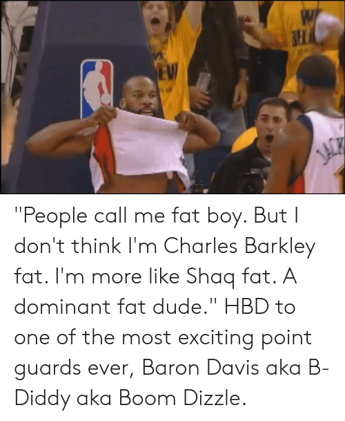 """Baron Davis: """"People call me fat boy. But I don't think I'm Charles Barkley fat. I'm more like Shaq fat. A dominant fat dude.""""   HBD to one of the most exciting point guards ever, Baron Davis aka B-Diddy aka Boom Dizzle."""