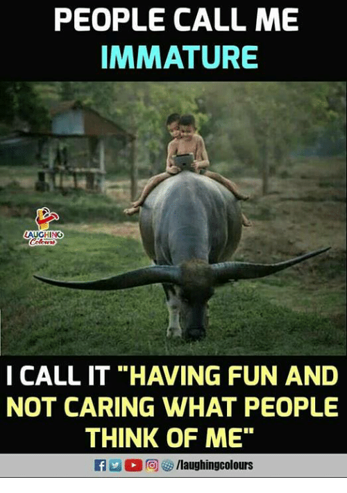 "Indianpeoplefacebook, Fun, and Immature: PEOPLE CALL ME  IMMATURE  AUGHING  I CALL IT ""HAVING FUN AND  NOT CARING WHAT PEOPLE  THINK OF ME"""