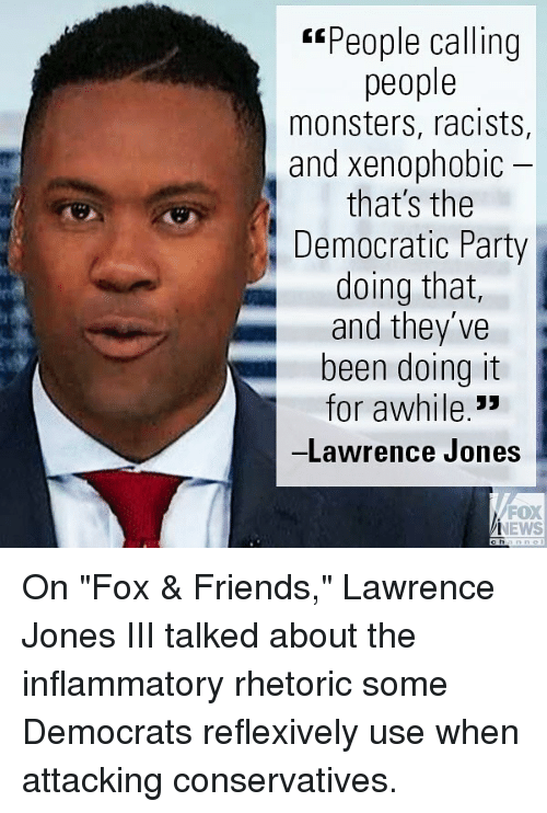 "Friends, Memes, and News: ""People calling  people  monsters, racists,  and xenophobic  that's the  Democratic Party  doing that,  and they've  been doing it  for awhile.""  -Lawrence Jones  FOX  NEWS On ""Fox & Friends,"" Lawrence Jones III talked about the inflammatory rhetoric some Democrats reflexively use when attacking conservatives."