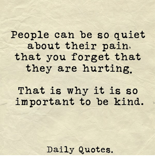 Importanter: People can be so quiet  about their pain.  that you forget that  they are hurting.  That is why it is so  important to be kind.  Daily Quotes.