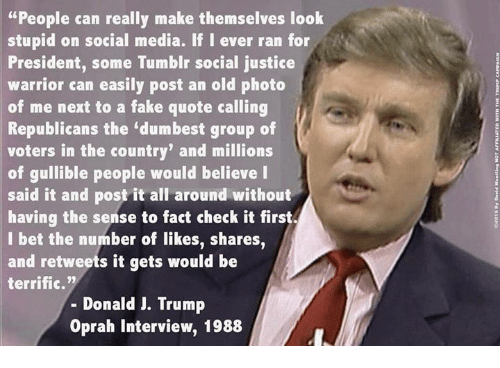 "Fact Check: ""People can really make themselves look  stupid on social media. If I ever ran for  President, some Tumblr social justice  warrior can easily post an old photo  of me next to a fake quote calling  Republicans the ""dumbest group of  voters in the country' and millions  of gullible people would believe I  said it and post it all around without  having the sense to fact check it first,  I bet the number of likes, shares  and retweets it gets would be  terrific.""  Donald J. Trump  Oprah interview, 1988"