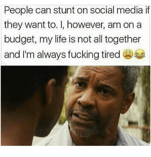 Fucking, Life, and Memes: People can stunt on social media if  they want to. I, however, am on a  budget, my life is not all together  and I'm always fucking tired