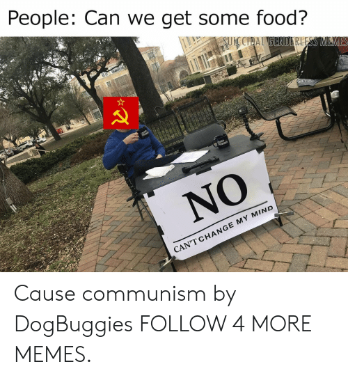 Crowder: People: Can we get some food?  SUICCIDAL GENDERLESS MEMES  LOUDER  CROWDER  NO  CAN'T CHANGE MY MIND Cause communism by DogBuggies FOLLOW 4 MORE MEMES.