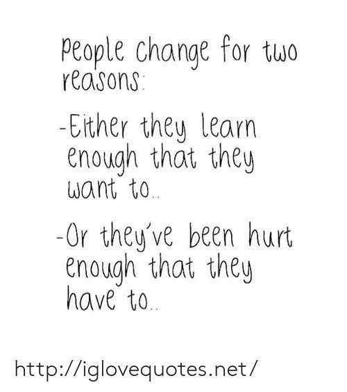 ether: People change for tuo  reasons  Ether theu learn  enough that they  want to  -Or they've been hurt  enough that they  have to http://iglovequotes.net/