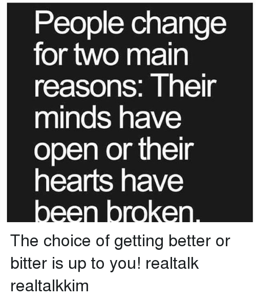 bitters: People change  for two main  reasons: Their  minds have  open or their  hearts have  een broken The choice of getting better or bitter is up to you! realtalk realtalkkim