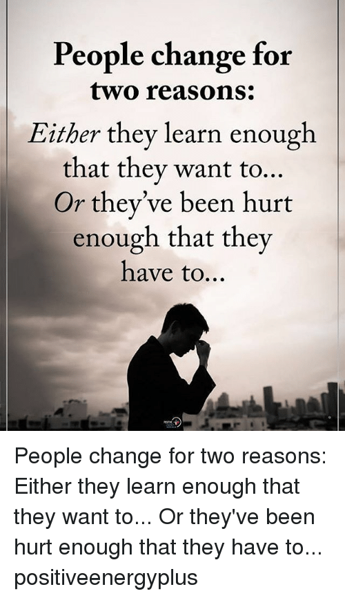 Memes, Change, and Been: People change for  two reasons:  Either they learn enough  that they want to...  Or they've been hurt  enough that they  have to... People change for two reasons: Either they learn enough that they want to... Or they've been hurt enough that they have to... positiveenergyplus