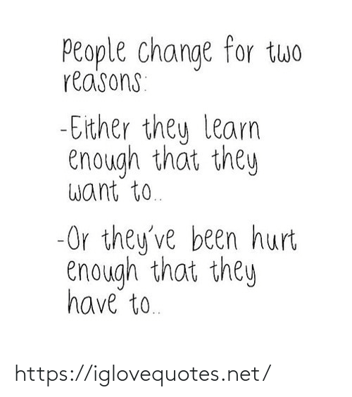 reasons: People change for twwo  reasons:  - Either they learn  enough that they  want to.  -Or they've been hurt  enough that they  have to. https://iglovequotes.net/