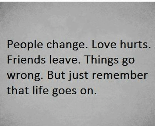 Friend Leaving: People change. Love hurts.  Friends leave. Things go  wrong. But just remember  that life goes on.