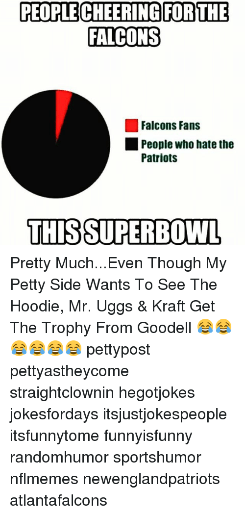 Nflmemes: PEOPLE CHEERING FOR THE  FALCONS  Falcons Fans  People who hate the  Patriots  THIS SUPERBOWL Pretty Much...Even Though My Petty Side Wants To See The Hoodie, Mr. Uggs & Kraft Get The Trophy From Goodell 😂😂😂😂😂😂 pettypost pettyastheycome straightclownin hegotjokes jokesfordays itsjustjokespeople itsfunnytome funnyisfunny randomhumor sportshumor nflmemes newenglandpatriots atlantafalcons
