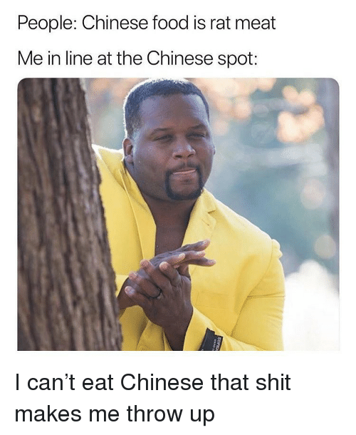 chinese food: People: Chinese food is rat meat  Me in line at the Chinese spot: I can't eat Chinese that shit makes me throw up