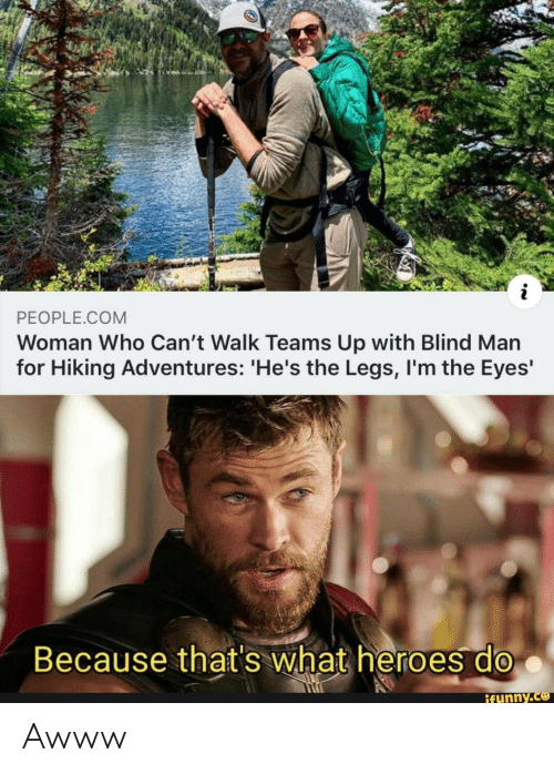 blind man: PEOPLE.COM  Woman Who Can't Walk Teams Up with Blind Man  for Hiking Adventures: 'He's the Legs, I'm the Eyes'  Because that's what heroes do  ifunny.co Awww