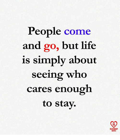 Life, Memes, and Quotes: People come  and go, but life  is simply about  seeing who  cares enough  to stay.  RO  RELATIONSHIP  QUOTES