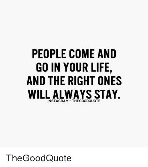 Memes, 🤖, and Stay: PEOPLE COME AND  GO IN YOUR LIFE  AND THE RIGHT ONES  WILL ALWAYS STAY  INSTAGRAM THEGOODQUOTE TheGoodQuote