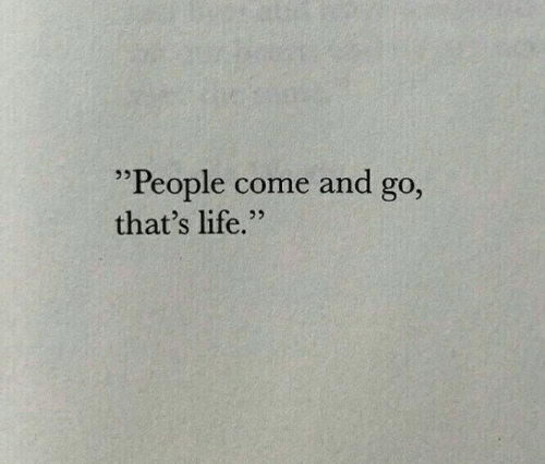 "thats life: ""People come and go,  that's life.""  25"