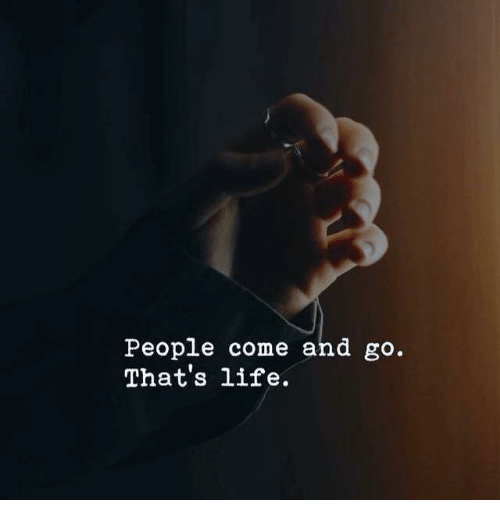 thats life: People come and go.  That's life.
