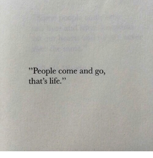 "thats life: ""People come and go,  that's life."""