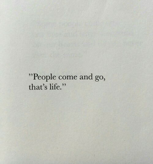 "thats life: ""People come and go  that's life."""