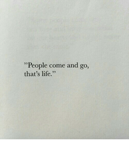 "thats life: ""People come and go  that's life.""  9)"