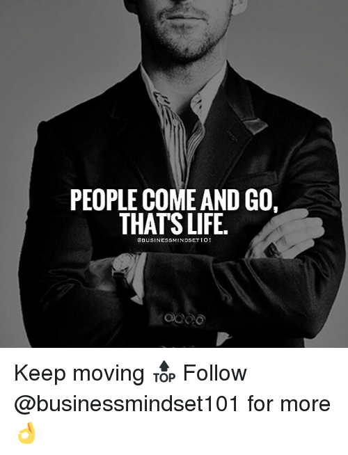 Life, Memes, and 🤖: PEOPLE COME AND GO  THATS LIFE.  CBUSINESSMINDSET 1O1 Keep moving 🔝 Follow @businessmindset101 for more 👌