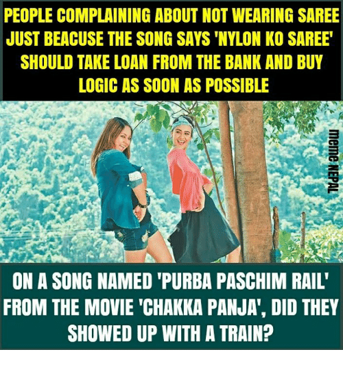 "Logic, Soon..., and Bank: PEOPLE COMPLAINING ABOUT NOT WEARING SAREE  JUST BEACUSE THE SONG SAYS 'NYLON KO SAREE  SHOULD TAKE LOAN FROM THE BANK AND BUY  LOGIC AS SOON AS POSSIBLE  ON A SONG NAMED 'PURBA PASCHIM RAIL'  FROM THE MOVIE ""CHAKKA PANJA', DID THEY  SHOWED UP WITH A TRAIN?"