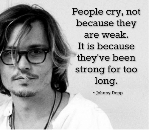memes: People cry, not  because they  are weak.  It is because  they've been  strong for too  long  Johnny Depp