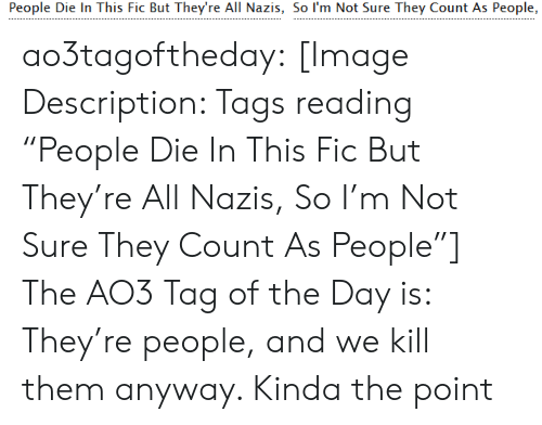 """the point: People Die In This Fic But They're All Nazis, So I'm Not Sure They Count As People, ao3tagoftheday:  [Image Description: Tags reading """"People Die In This Fic But They're All Nazis, So I'm Not Sure They Count As People""""]  The AO3 Tag of the Day is: They're people, and we kill them anyway. Kinda the point"""
