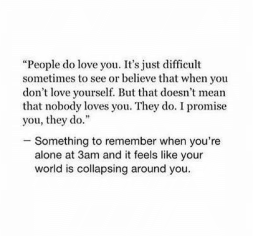 "collapsing: ""People do love you. It's just difficult  sometimes to see or believe that when you  don't love yourself. But that doesn't mean  that nobody loves you. They do. I promise  you, they do.""  -Something to remember when you're  alone at 3am and it feels like your  world is collapsing around you."