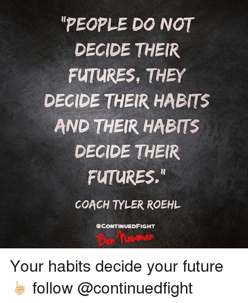 Future, Memes, and 🤖: PEOPLE DO NOT  DECIDE THEIR  FUTURES, THEY  DECIDE THEIR HABITS  AND THEIR HABITS  DECIDE THEIR  FUTURES.  COACH YLER ROEHL  OCONTINUEDFIGHT Your habits decide your future ☝🏼 follow @continuedfight