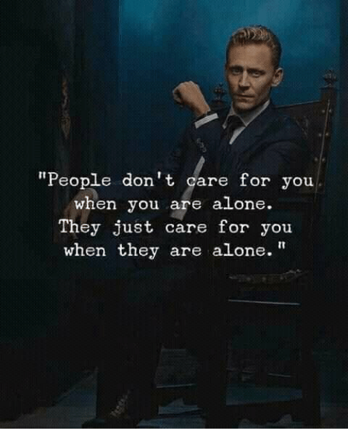 """Being Alone, They, and You: """"People don't care for you  when you are alone.  They just care for you  when they are alone."""""""