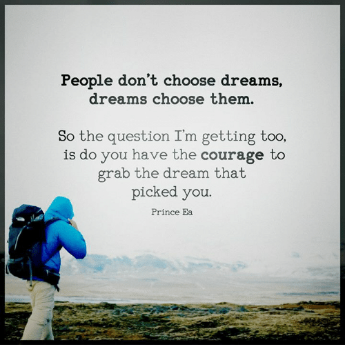 Memes, Prince, and Courageous: People don't choose dreams,  dreams choose them.  So the question I'm getting too,  is do you have the courage to  grab the dream that  picked you.  Prince Ea