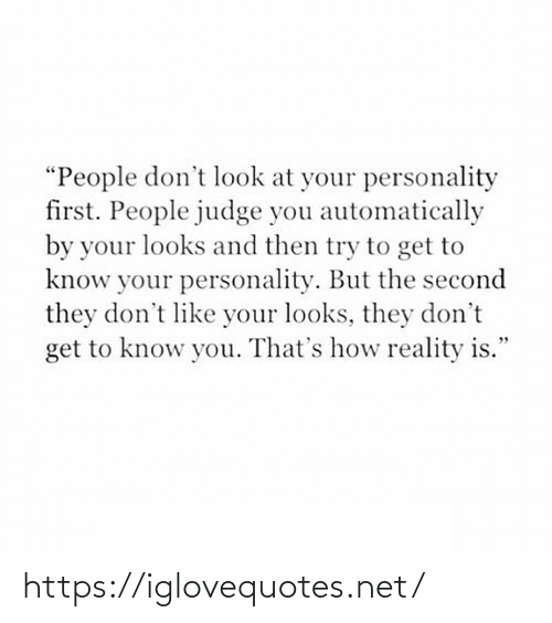 "automatically: ""People don't look at your personality  first. People judge you automatically  by your looks and then try to get to  know your personality. But the second  they don't like your looks, they don't  get to know you. That's how reality is."" https://iglovequotes.net/"