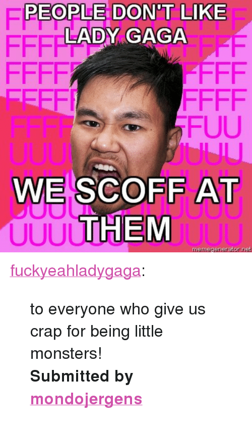 """uuu: PEOPLE DON'T  PEOPLE DON'T LIKE  LADY GAGA  GAGA E  JUUU  WE SCOFF AT  THEM  UUU  uu <p><a href=""""http://fuckyeahladygaga.tumblr.com/post/359960644/to-everyone-who-give-us-crap-for-being-little"""">fuckyeahladygaga</a>:</p> <blockquote> <p>to everyone who give us crap for being little monsters!</p> <p><b>Submitted by <a href=""""http://mondojergens.tumblr.com/"""">mondojergens</a></b></p> </blockquote>"""