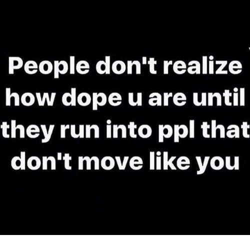 Dope, Memes, and Run: People don't realize  how dope u are until  they run into ppl that  don't move like you