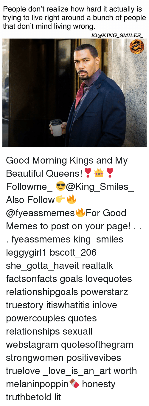 Beautiful, Goals, and Lit: People dont realize how hard it actually is  trying to live right around a bunch of people  that don't mind living wrong  IG@KING SMILES Good Morning Kings and My Beautiful Queens!❣️👑❣️ Followme_ 😎@King_Smiles_ Also Follow👉🔥@fyeassmemes🔥For Good Memes to post on your page! . . . fyeassmemes king_smiles_ leggygirl1 bscott_206 she_gotta_haveit realtalk factsonfacts goals lovequotes relationshipgoals powerstarz truestory itiswhatitis inlove powercouples quotes relationships sexuall webstagram quotesofthegram strongwomen positivevibes truelove _love_is_an_art worth melaninpoppin🍫 honesty truthbetold lit