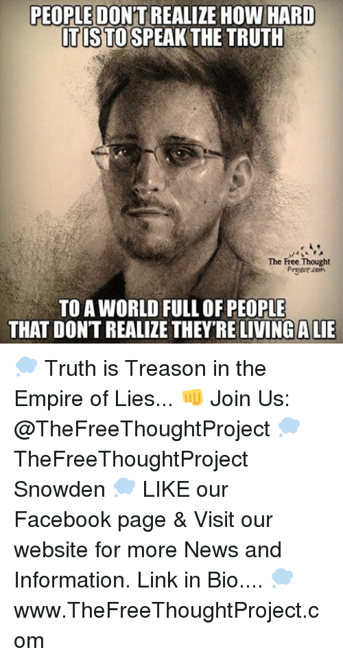 speak the truth: PEOPLE DON'T REALIZE HOW HARD  TISTO SPEAK THE TRUTH  The Free Thought  Preat cam  TO AWORLD FULL OF PEOPLE  THAT DON'T REALIZE THEY'RE LIVING ALIE 💭 Truth is Treason in the Empire of Lies... 👊 Join Us: @TheFreeThoughtProject 💭 TheFreeThoughtProject Snowden 💭 LIKE our Facebook page & Visit our website for more News and Information. Link in Bio.... 💭 www.TheFreeThoughtProject.com