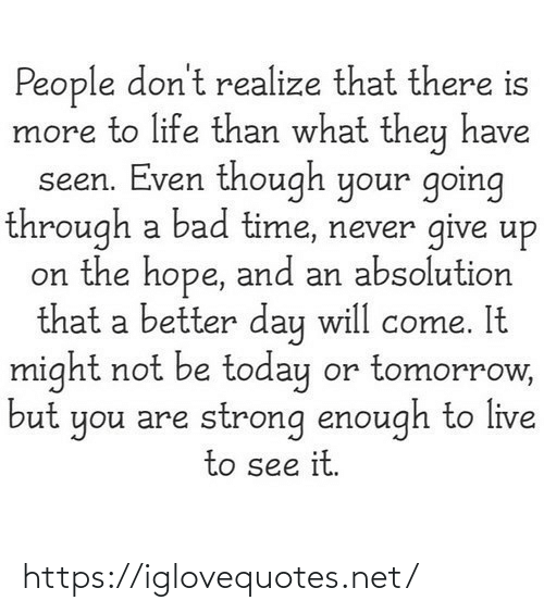 absolution: People don't realize that there is  more to life than what they have  seen. Even though your going  through a bad time, never give up  on the hope, and an absolution  that a better day will come. It  might not be today or tomorrow,  but you are strong enough to live  to see it. https://iglovequotes.net/