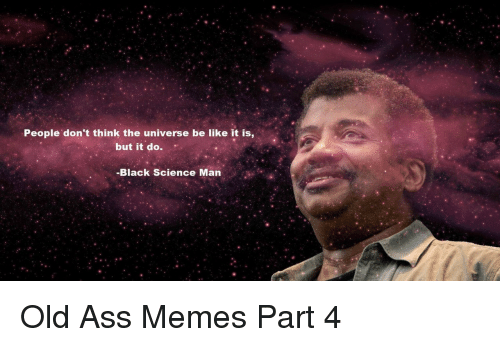 Ass Memes: People don't think the universe be like it is,  but it do.  -Black Science Man Old Ass Memes Part 4