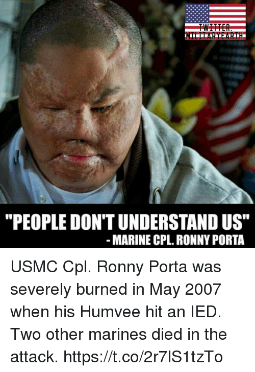 """ied: """"PEOPLE DON'T UNDERSTAND US""""  MARINE CPL. RONNY PORTA USMC Cpl. Ronny Porta was severely burned in May 2007 when his Humvee hit an IED. Two other marines died in the attack. https://t.co/2r7lS1tzTo"""