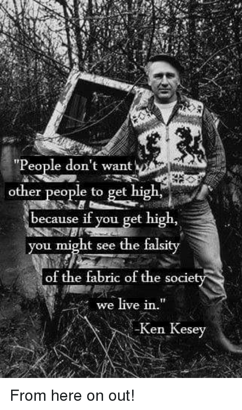 """kenning: """"People don't want  other people to get high'  because if you get high,  you might see the falsity  of the fabric of the socie  we live in.""""  -Ken Kesey"""