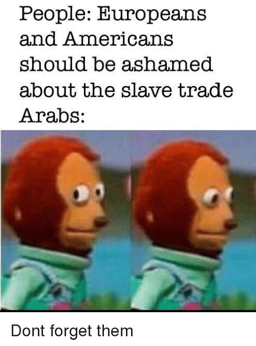 slave trade: People: Europeans  and Americans  should be ashamed  about the slave trade  Arabs: Dont forget them