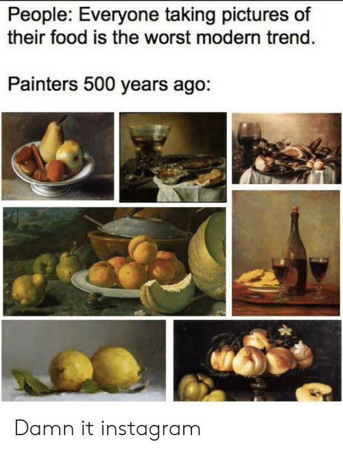 damn it: People: Everyone taking pictures of  their food is the worst modern trend.  Painters 500 years ago: Damn it instagram